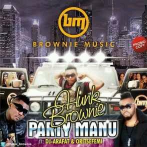 MUSIC   Hunk Brownie – Party Manu (Remix) Ft.DJ Arafat & Oritse Femi