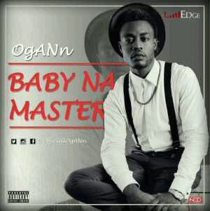 MUSIC | Edge Records Present : Ogann – Baby Na Master
