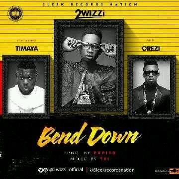 2wizzi – Bend Down ft. Timaya x Orezi (Prod. by Popito)