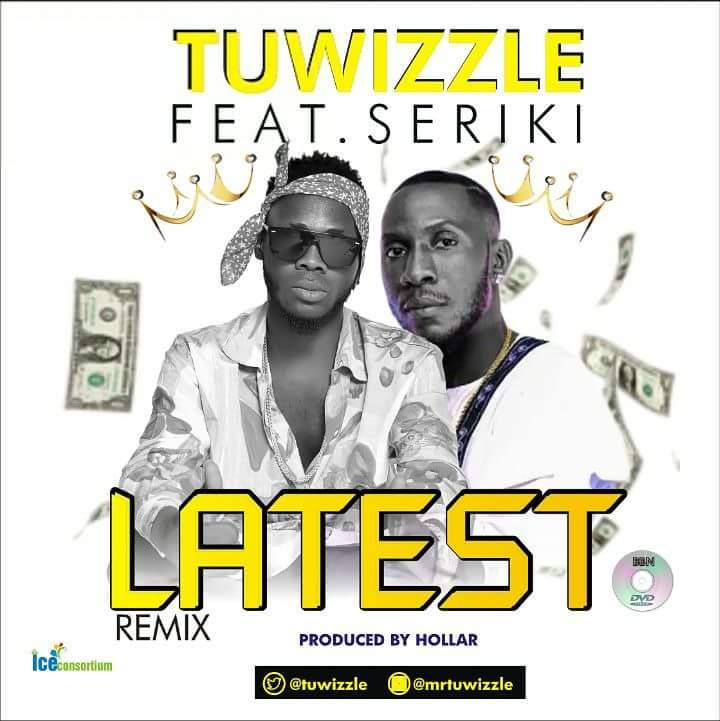 Mr Tu'wizzle Ft. Seriki – Latest (Remix)