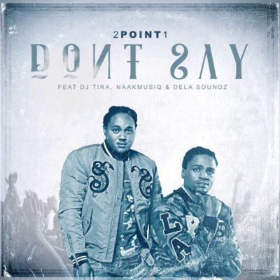 DOWNLOAD: 2Point1 ft. DJ Tira, NaakMusiQ, DeLASoundz – Don't Say (mp3)