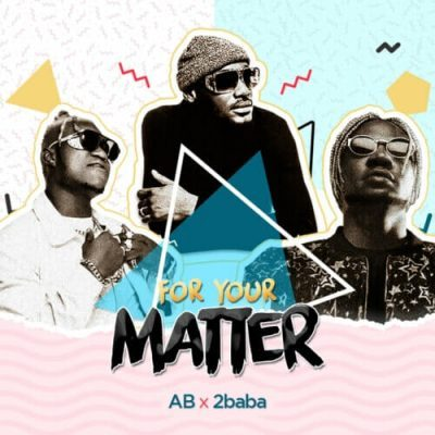 DOWNLOAD: AB ft. 2baba – For Your Matter mp3 | mp4