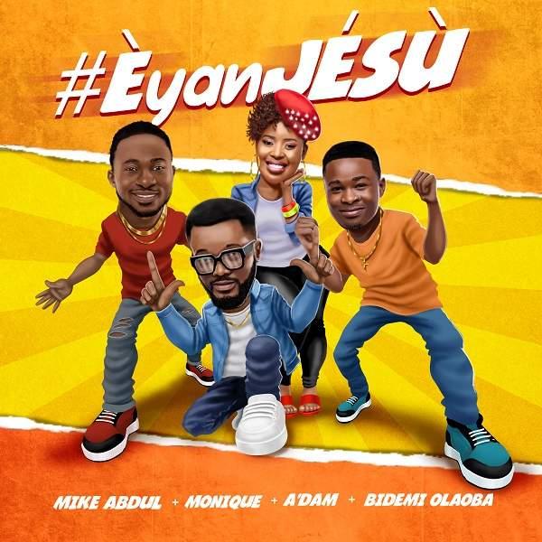 DOWNLOAD Mike Abdul, A'dam, Bidemi Olaoba & MoniQue – Èyan JÉSÙ MP3