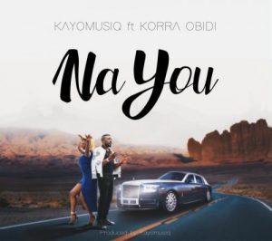 DOWNLOAD Kayomusiq – Na You Ft. Korra Obidi MP3