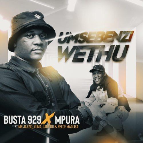 DOWNLOAD Busta 929 X Mpura – Umsebenzi Wethu Ft. Zuma, Mr JazziQ, Lady Du, Reece Madlisa MP3