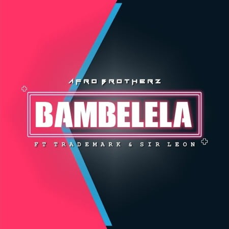 DOWNLOAD Afro Brotherz – Bambelela Ft. TradeMark, Sir Leon MP3