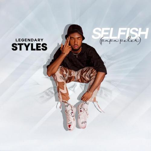 DOWNLOAD Legendary Styles – Selfish (Papa Peter) MP3